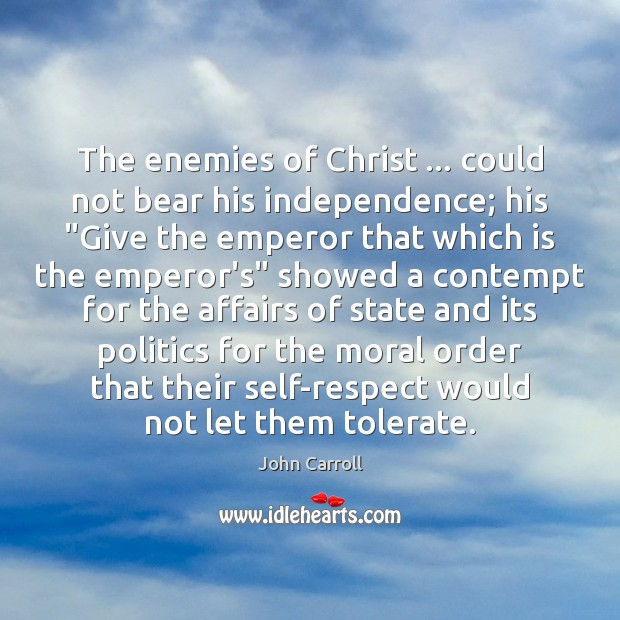 """The enemies of Christ … could not bear his independence; his """"Give the John Carroll Picture Quote"""