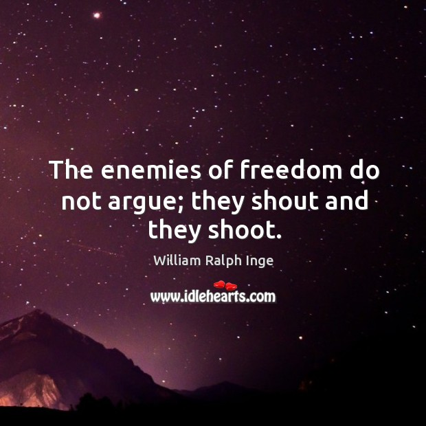 The enemies of freedom do not argue; they shout and they shoot. Image