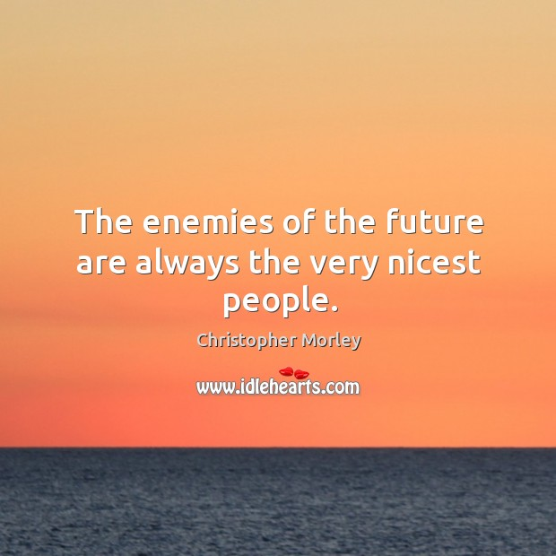 The enemies of the future are always the very nicest people. Image