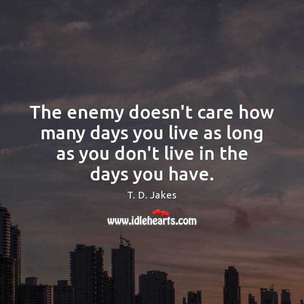 The enemy doesn't care how many days you live as long as Image