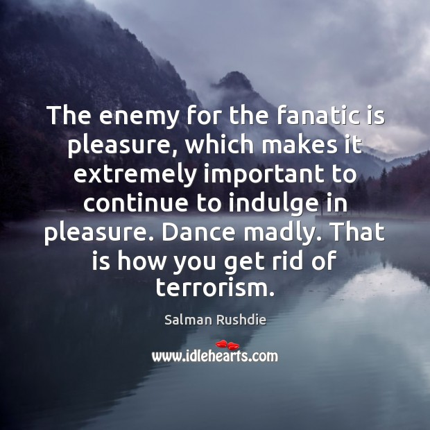 Image, The enemy for the fanatic is pleasure, which makes it extremely important