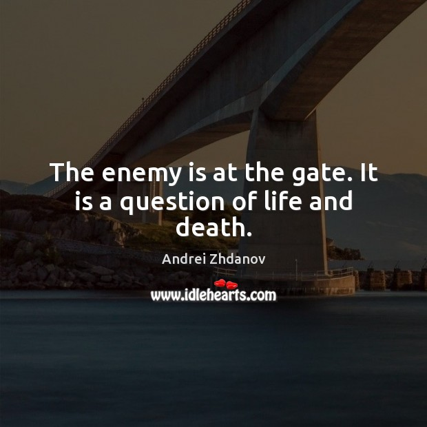 Image, The enemy is at the gate. It is a question of life and death.