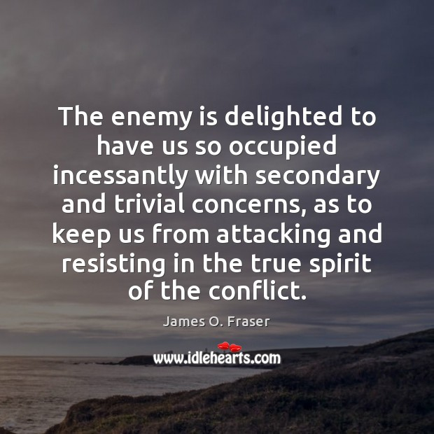 The enemy is delighted to have us so occupied incessantly with secondary James O. Fraser Picture Quote