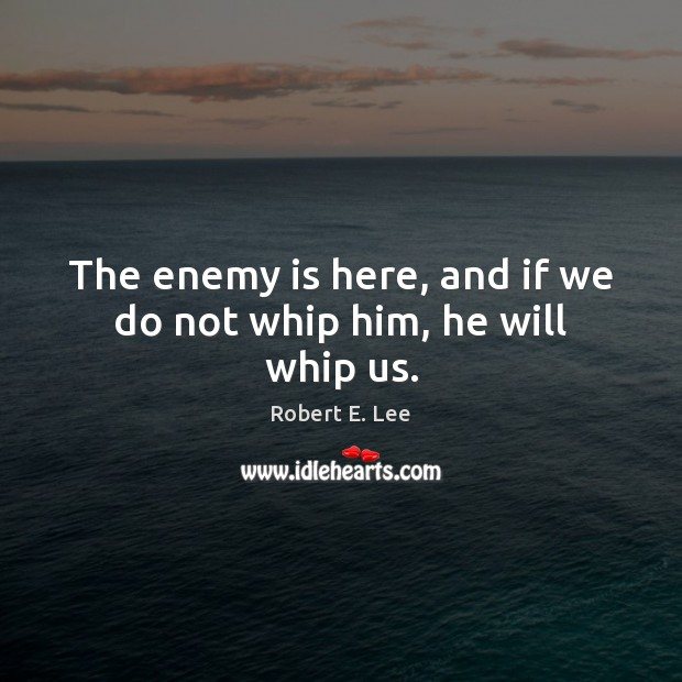The enemy is here, and if we do not whip him, he will whip us. Robert E. Lee Picture Quote