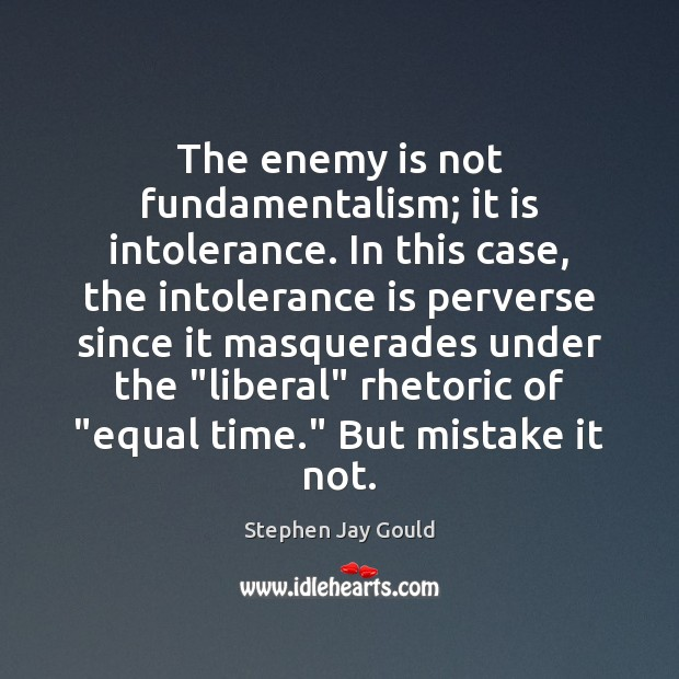 The enemy is not fundamentalism; it is intolerance. In this case, the Stephen Jay Gould Picture Quote