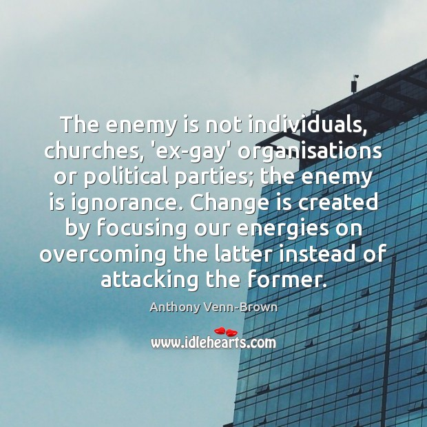 The enemy is not individuals, churches, 'ex-gay' organisations or political parties; the Image