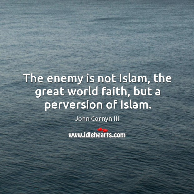 The enemy is not islam, the great world faith, but a perversion of islam. Image