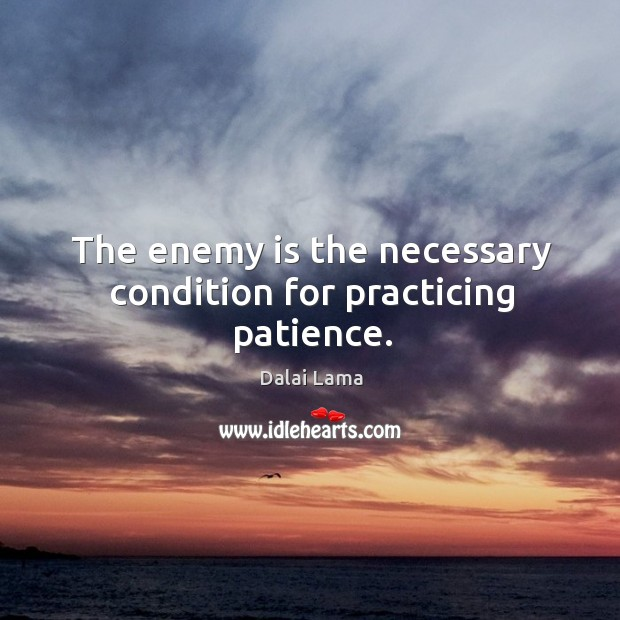 The enemy is the necessary condition for practicing patience. Image