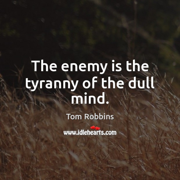 Image, The enemy is the tyranny of the dull mind.