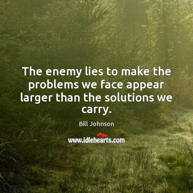The enemy lies to make the problems we face appear larger than the solutions we carry. Image
