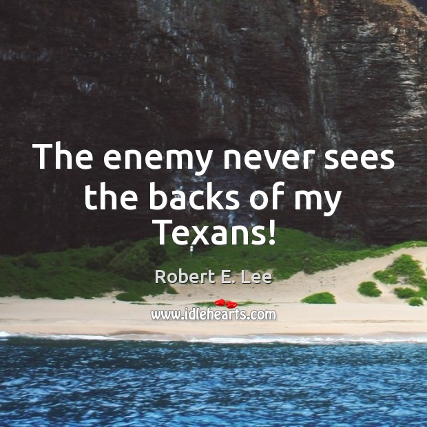 The enemy never sees the backs of my Texans! Robert E. Lee Picture Quote