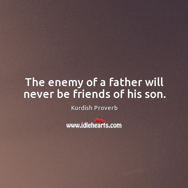 Image, The enemy of a father will never be friends of his son.