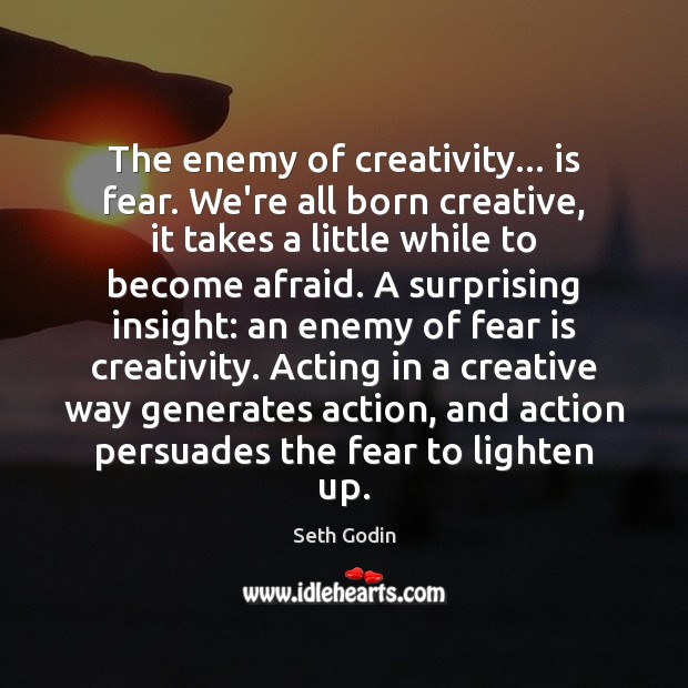 The enemy of creativity… is fear. We're all born creative, it takes Seth Godin Picture Quote