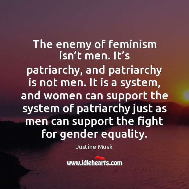 The enemy of feminism isn't men. It's patriarchy, and patriarchy Justine Musk Picture Quote