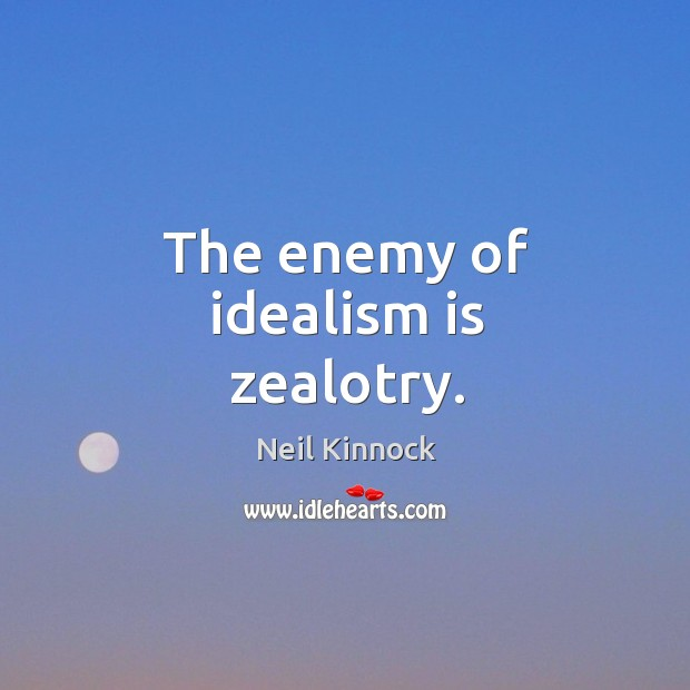The enemy of idealism is zealotry. Image