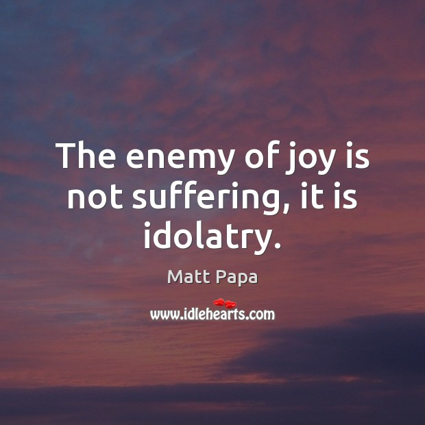 The enemy of joy is not suffering, it is idolatry. Joy Quotes Image