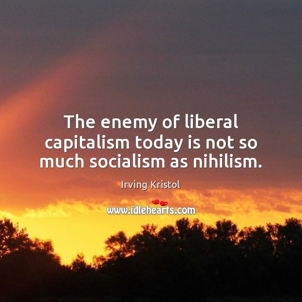The enemy of liberal capitalism today is not so much socialism as nihilism. Irving Kristol Picture Quote