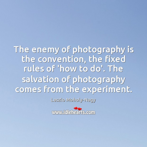 The enemy of photography is the convention, the fixed rules of 'how Image