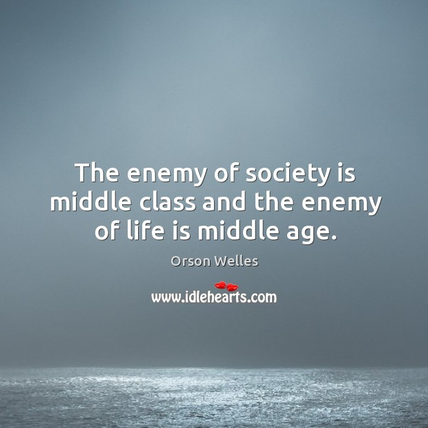 The enemy of society is middle class and the enemy of life is middle age. Image