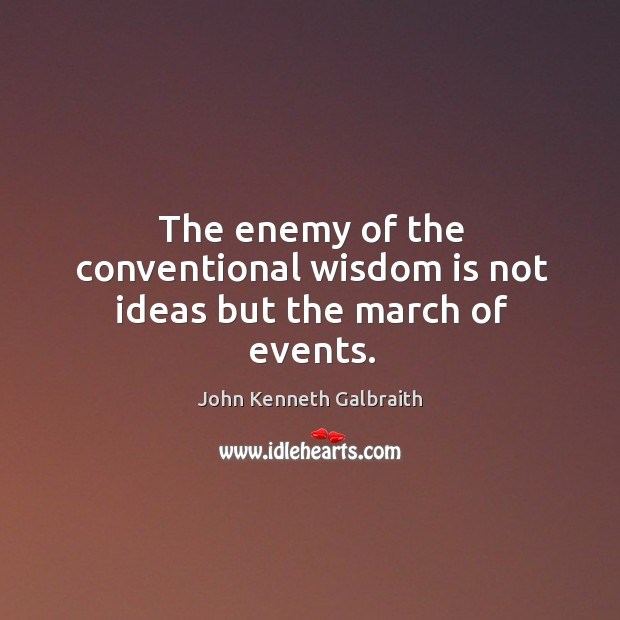 The enemy of the conventional wisdom is not ideas but the march of events. Image