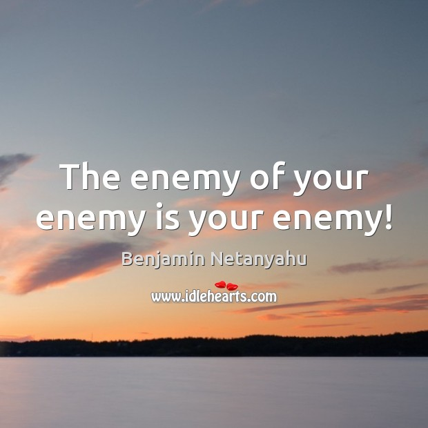 The enemy of your enemy is your enemy! Benjamin Netanyahu Picture Quote