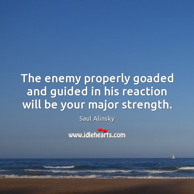 The enemy properly goaded and guided in his reaction will be your major strength. Saul Alinsky Picture Quote