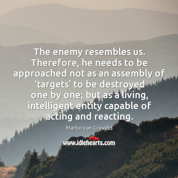 The enemy resembles us. Therefore, he needs to be approached not as an assembly Image
