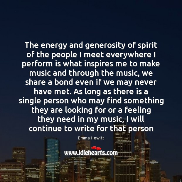 The energy and generosity of spirit of the people I meet everywhere Image