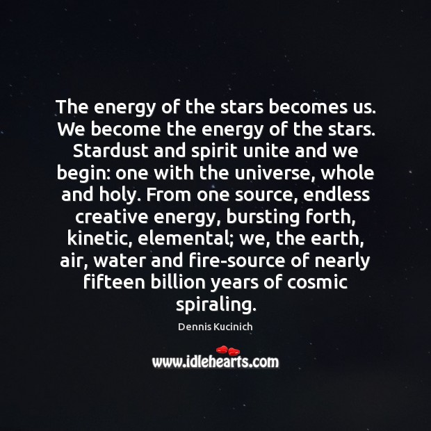 The energy of the stars becomes us. We become the energy of Dennis Kucinich Picture Quote