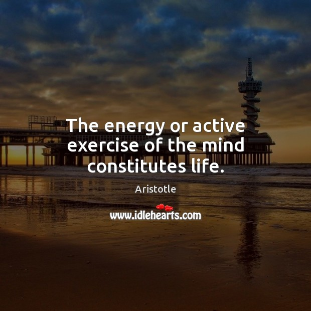 Image, The energy or active exercise of the mind constitutes life.
