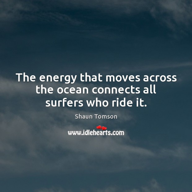 The energy that moves across the ocean connects all surfers who ride it. Image