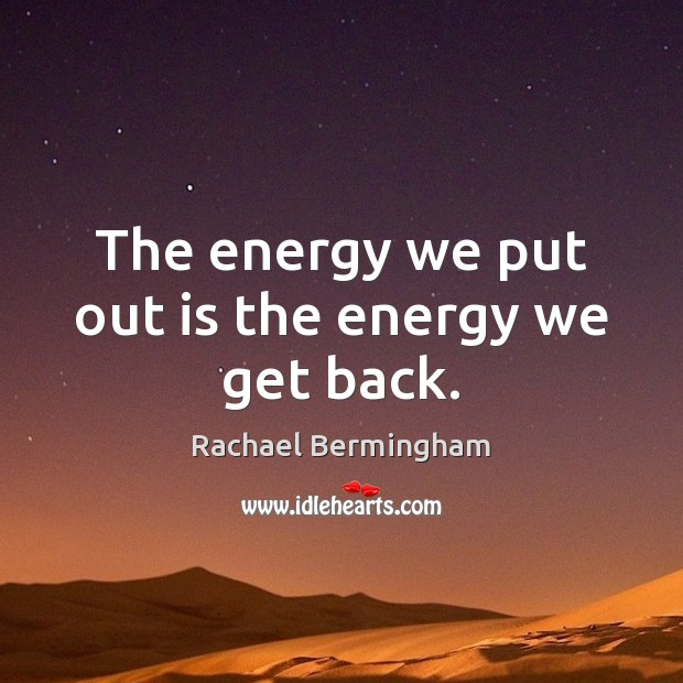 The energy we put out is the energy we get back. Rachael Bermingham Picture Quote