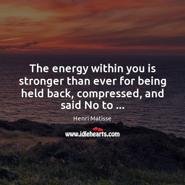 The energy within you is stronger than ever for being held back, Henri Matisse Picture Quote