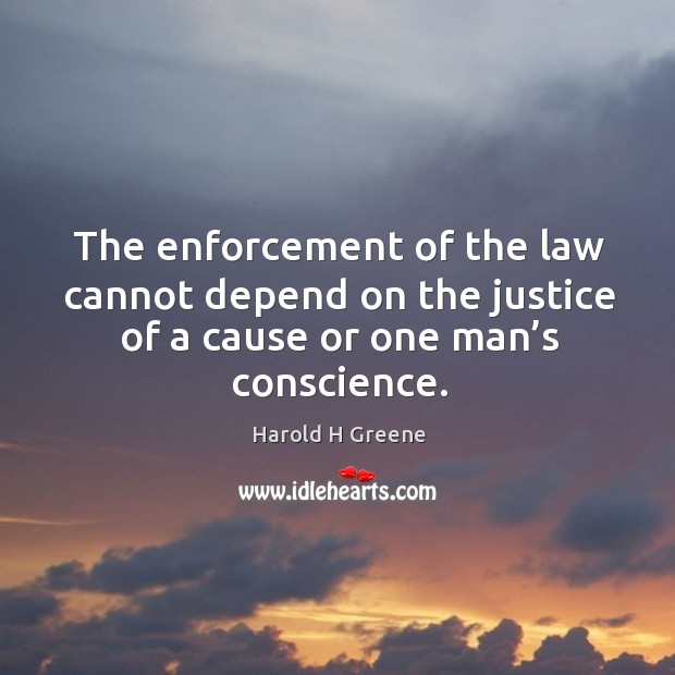 The enforcement of the law cannot depend on the justice of a cause or one man's conscience. Image