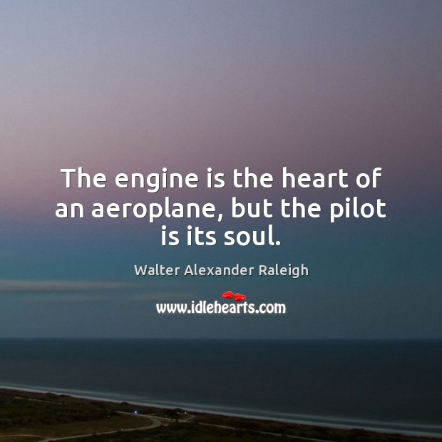 Image, The engine is the heart of an aeroplane, but the pilot is its soul.