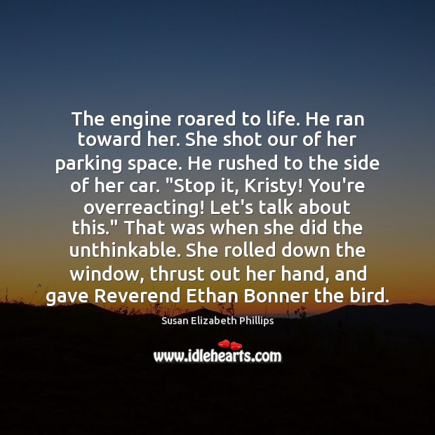The engine roared to life. He ran toward her. She shot our Susan Elizabeth Phillips Picture Quote