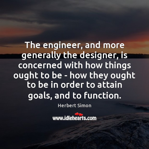 The engineer, and more generally the designer, is concerned with how things Image