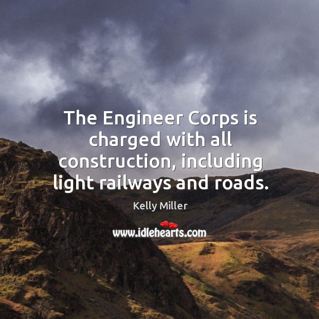 The engineer corps is charged with all construction, including light railways and roads. Kelly Miller Picture Quote