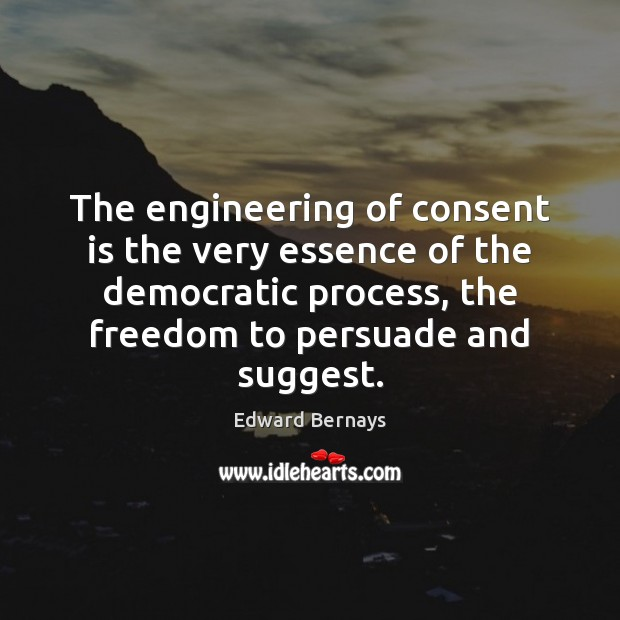 The engineering of consent is the very essence of the democratic process, Edward Bernays Picture Quote