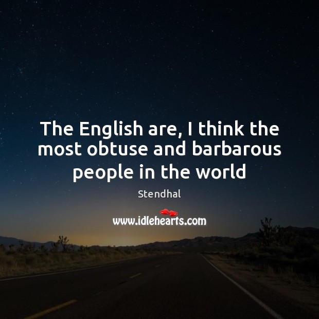The English are, I think the most obtuse and barbarous people in the world Stendhal Picture Quote