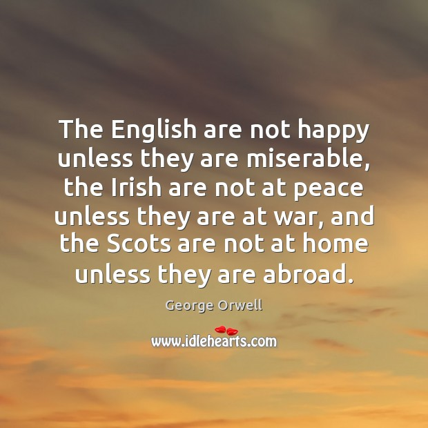 The English are not happy unless they are miserable, the Irish are Image