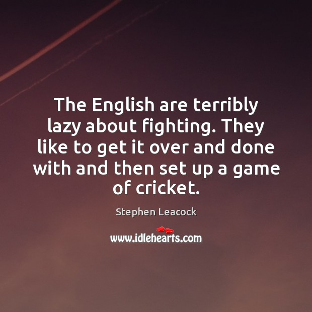 The English are terribly lazy about fighting. They like to get it Stephen Leacock Picture Quote
