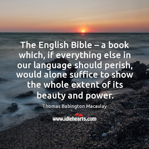 The english bible – a book which, if everything else in our language should perish Thomas Babington Macaulay Picture Quote