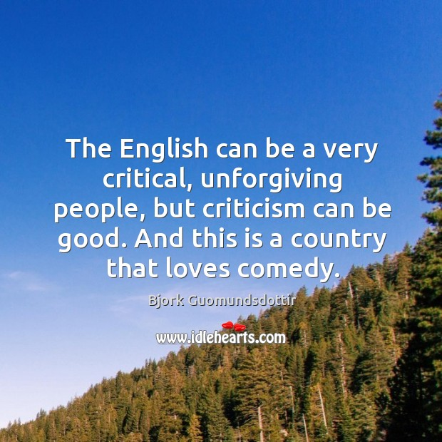 The english can be a very critical, unforgiving people, but criticism can be good. Bjork Guomundsdottir Picture Quote