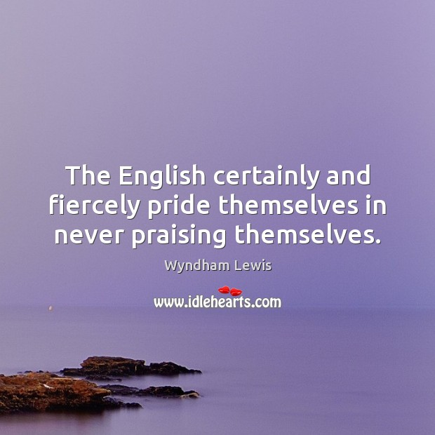 The English certainly and fiercely pride themselves in never praising themselves. Image