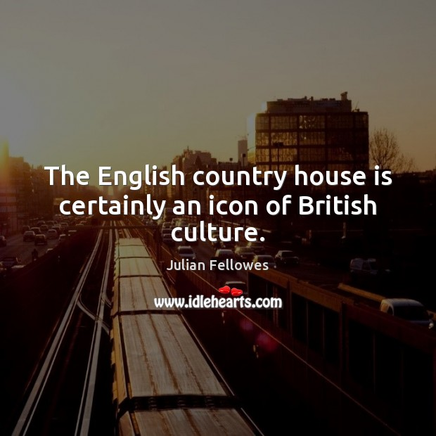 The English country house is certainly an icon of British culture. Julian Fellowes Picture Quote
