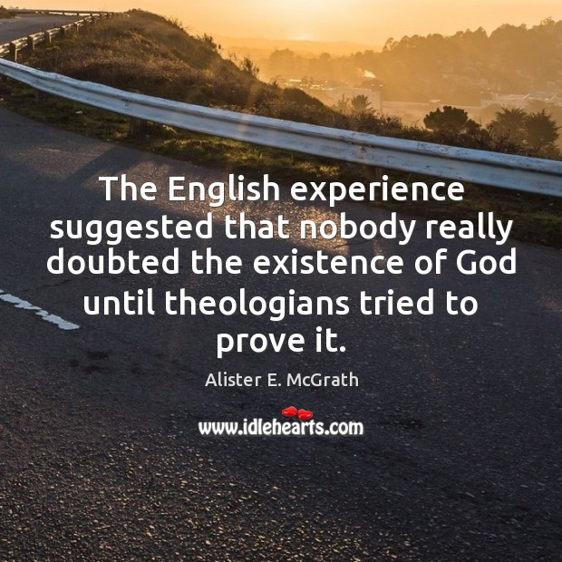 The English experience suggested that nobody really doubted the existence of God Image
