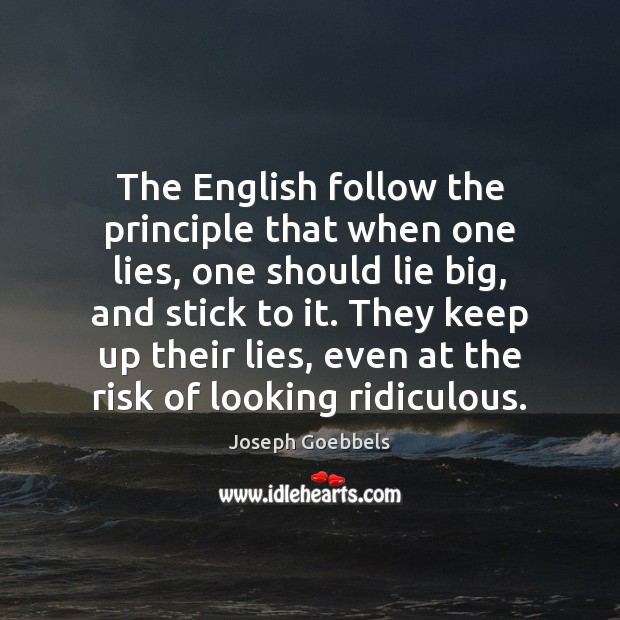 The English follow the principle that when one lies, one should lie Joseph Goebbels Picture Quote