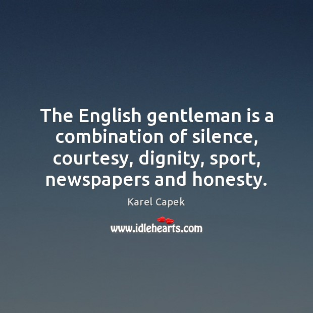 The English gentleman is a combination of silence, courtesy, dignity, sport, newspapers Karel Capek Picture Quote