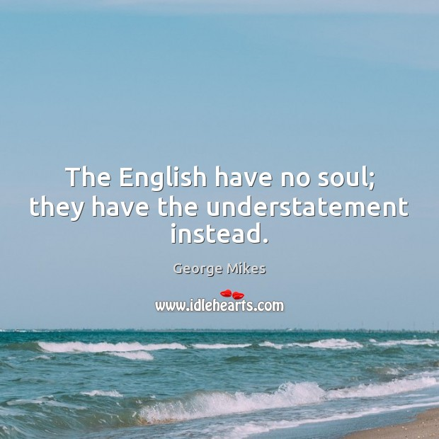 The English have no soul; they have the understatement instead. Image